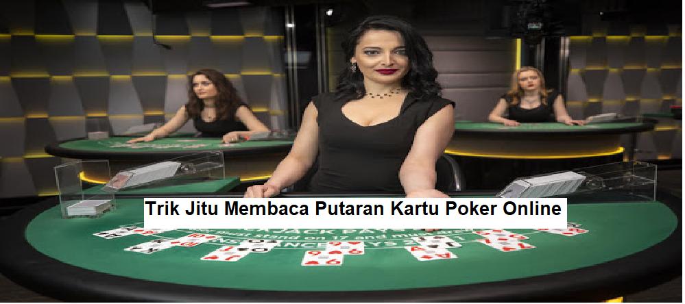 Trik Jitu Membaca Putaran Kartu Poker Online