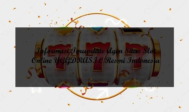 Informasi Terupdate Agen Situs Slot Online YGGDRASIL Resmi Indonesia