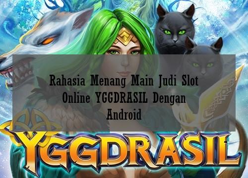 Rahasia Menang Main Judi Slot Online YGGDRASIL Dengan Android